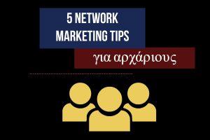 5 Network Marketing tips για αρχάριους